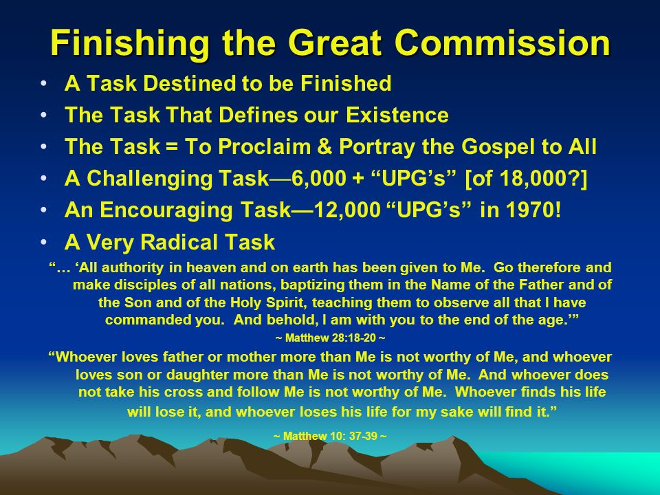 Finishing the Great Commission A Task Destined to be Finished The Task That Defines our Existence The Task = To Proclaim & Portray the Gospel to All A