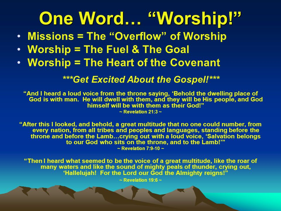 One Word… Worship! Missions = The Overflow of Worship Worship = The Fuel & The Goal Worship = The Heart of the Covenant ***Get Excited About the Gospe