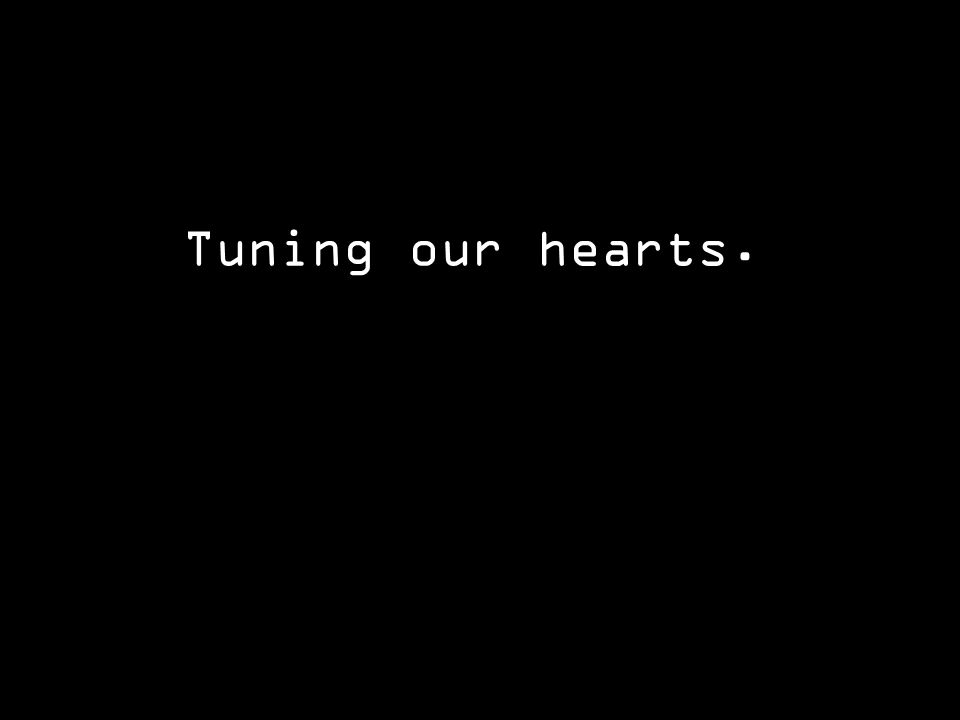 Tuning our hearts.