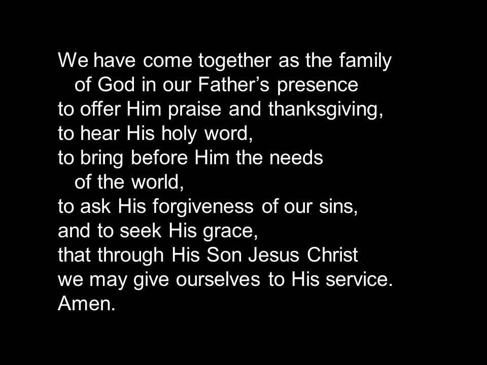 We have come together as the family of God in our Fathers presence to offer Him praise and thanksgiving, to hear His holy word, to bring before Him the needs of the world, to ask His forgiveness of our sins, and to seek His grace, that through His Son Jesus Christ we may give ourselves to His service.