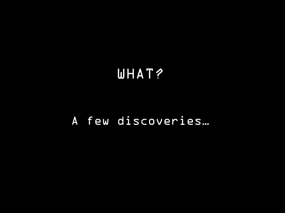WHAT A few discoveries…