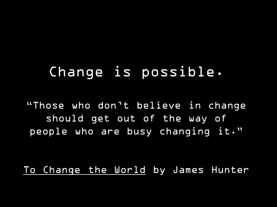 Those who dont believe in change should get out of the way of people who are busy changing it.