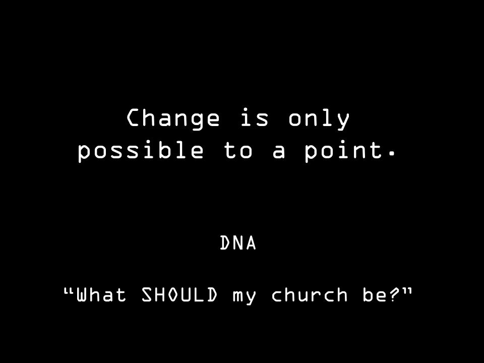 Change is only possible to a point. DNA What SHOULD my church be