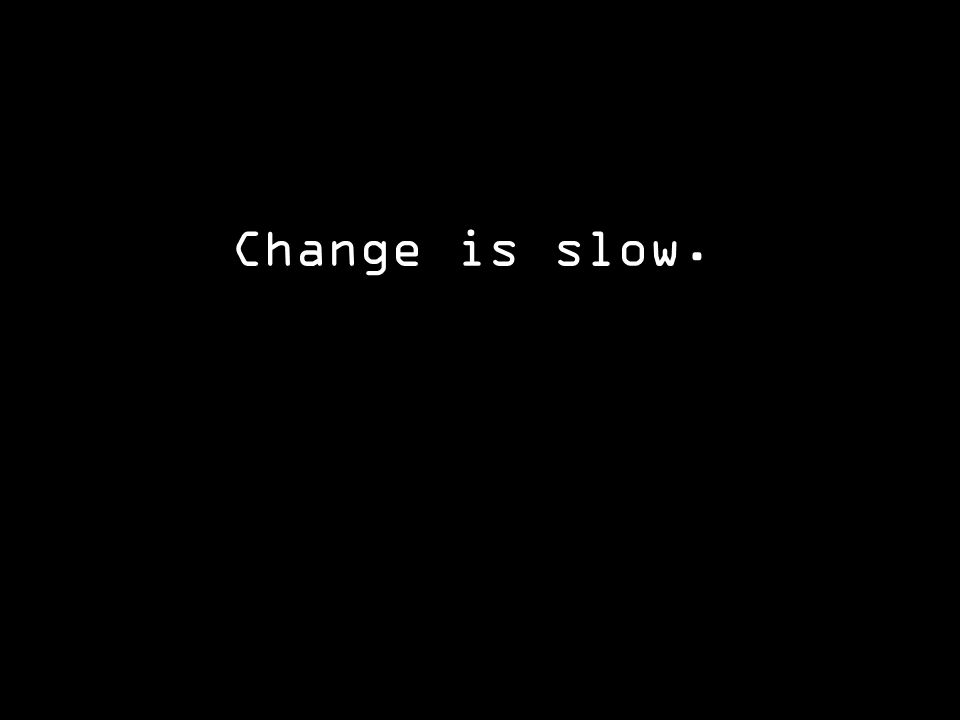 Change is slow.