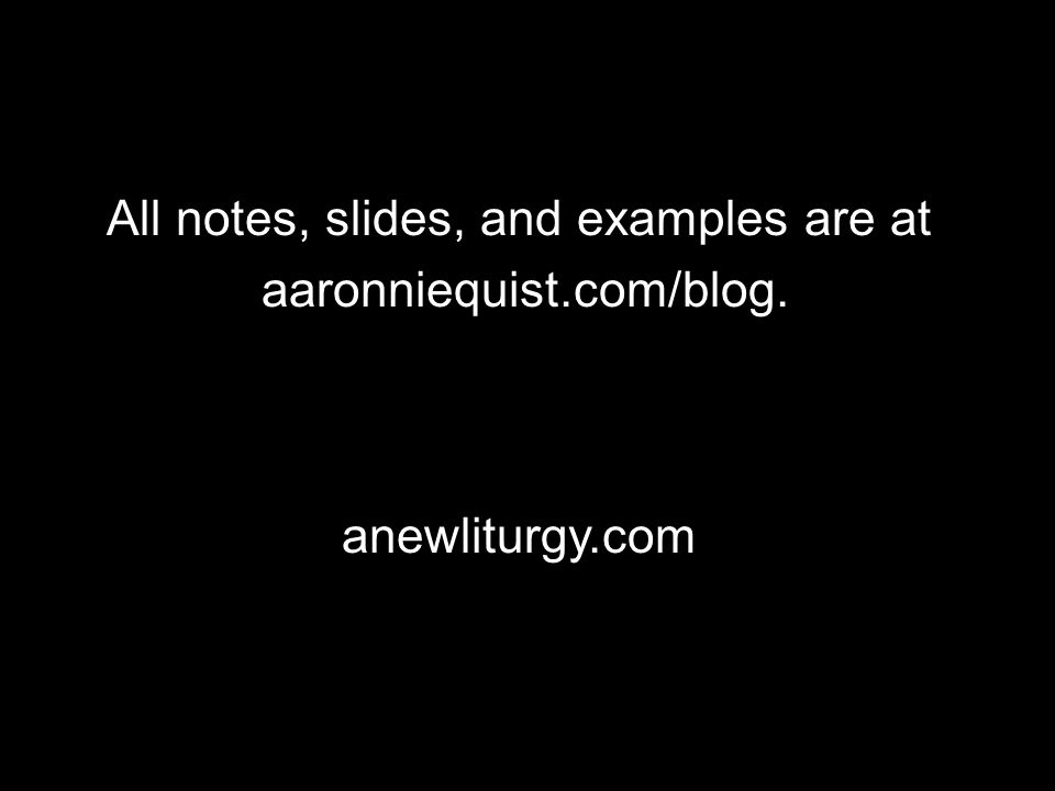All notes, slides, and examples are at aaronniequist.com/blog. anewliturgy.com