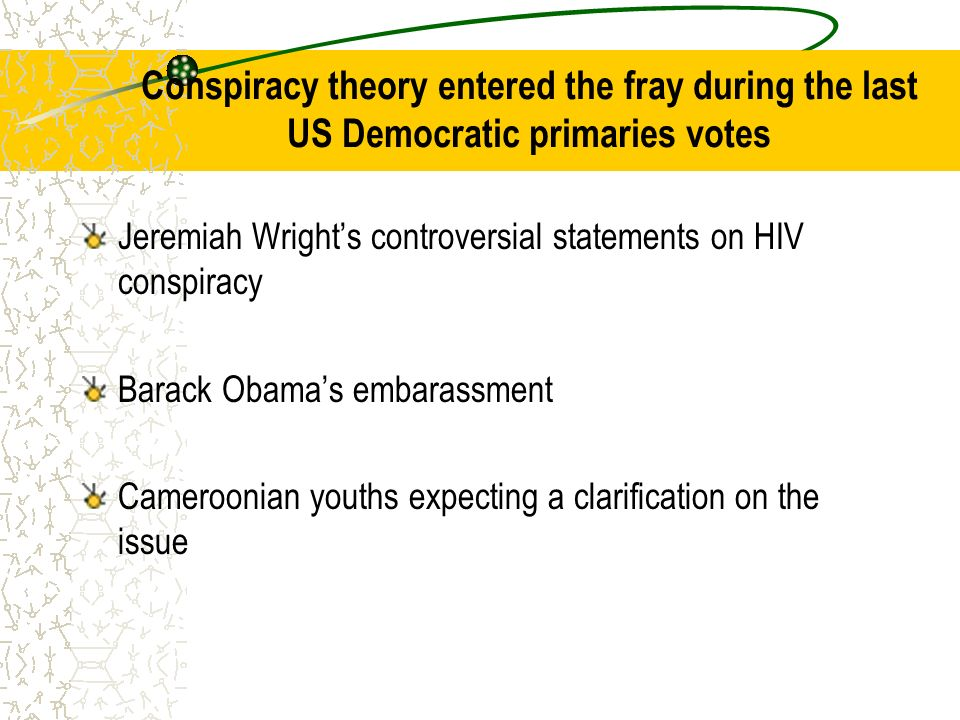 Conspiracy theory entered the fray during the last US Democratic primaries votes Jeremiah Wrights controversial statements on HIV conspiracy Barack Obamas embarassment Cameroonian youths expecting a clarification on the issue