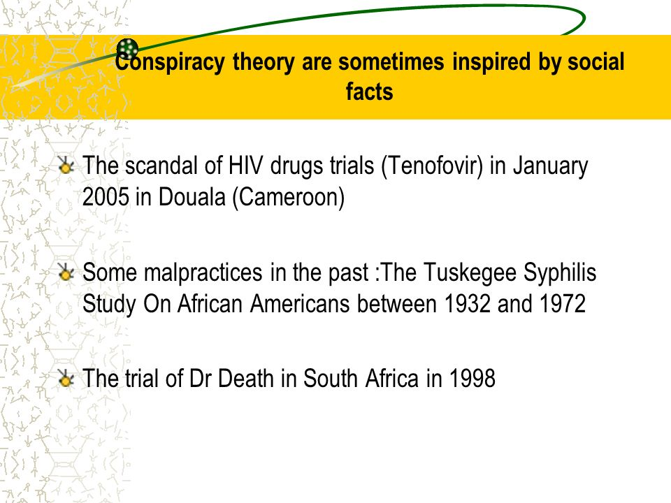 Conspiracy theory are sometimes inspired by social facts The scandal of HIV drugs trials (Tenofovir) in January 2005 in Douala (Cameroon) Some malpractices in the past :The Tuskegee Syphilis Study On African Americans between 1932 and 1972 The trial of Dr Death in South Africa in 1998