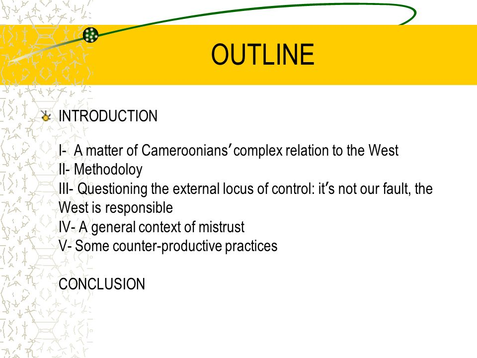 OUTLINE INTRODUCTION I- A matter of Cameroonians complex relation to the West II- Methodoloy III- Questioning the external locus of control: it s not our fault, the West is responsible IV- A general context of mistrust V- Some counter-productive practices CONCLUSION