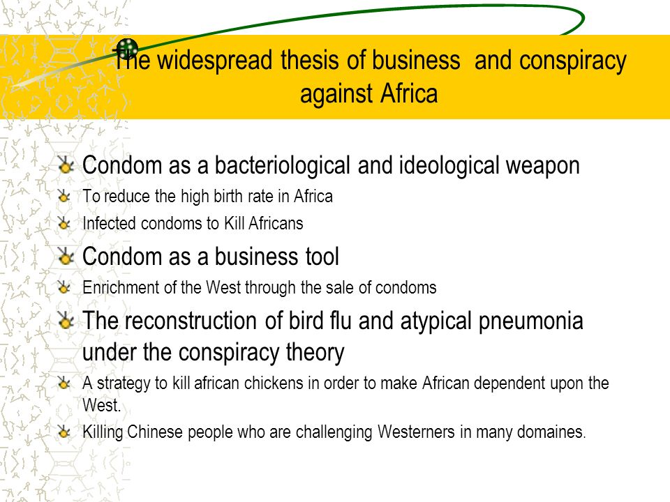 The widespread thesis of business and conspiracy against Africa Condom as a bacteriological and ideological weapon To reduce the high birth rate in Africa Infected condoms to Kill Africans Condom as a business tool Enrichment of the West through the sale of condoms The reconstruction of bird flu and atypical pneumonia under the conspiracy theory A strategy to kill african chickens in order to make African dependent upon the West.
