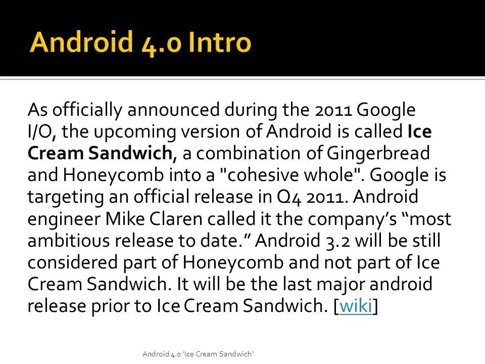 As officially announced during the 2011 Google I/O, the upcoming version of Android is called Ice Cream Sandwich, a combination of Gingerbread and Hon