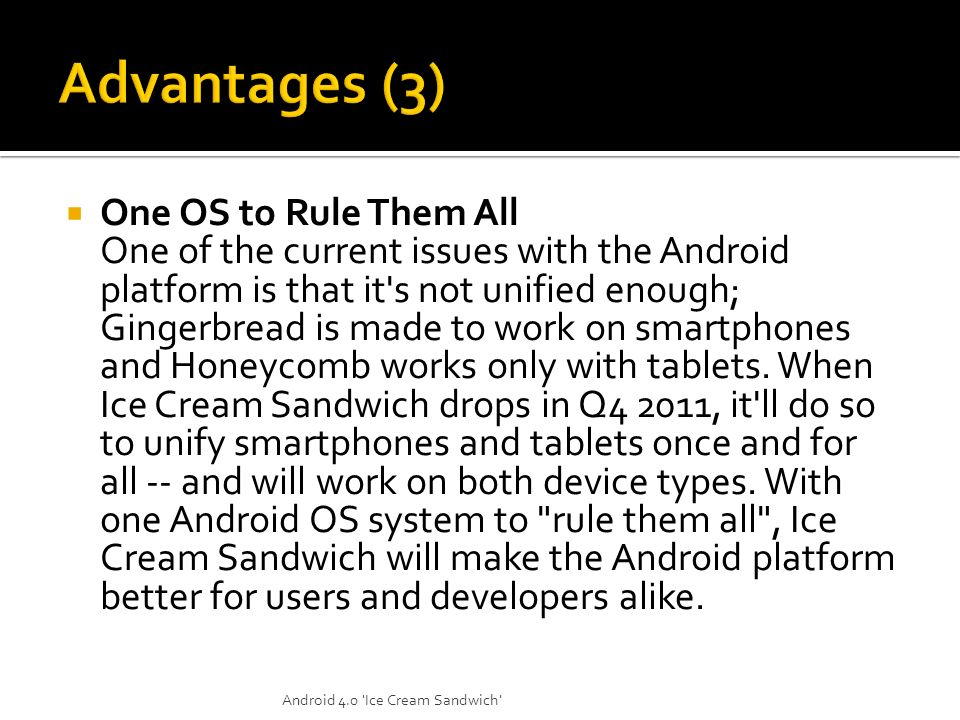 One OS to Rule Them All One of the current issues with the Android platform is that it's not unified enough; Gingerbread is made to work on smartphone