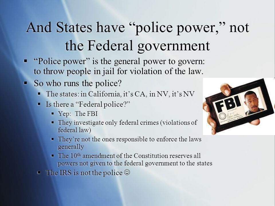 And States have police power, not the Federal government Police power is the general power to govern: to throw people in jail for violation of the law