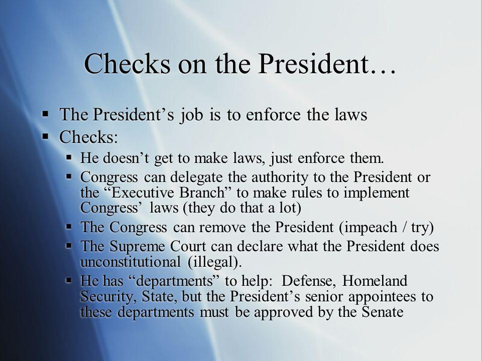 Checks on the President… The Presidents job is to enforce the laws Checks: He doesnt get to make laws, just enforce them. Congress can delegate the au