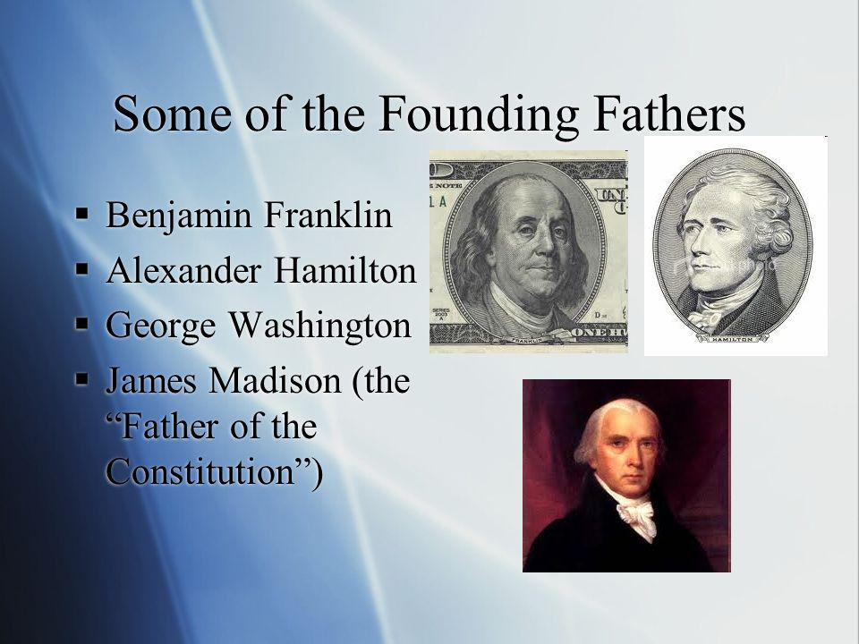 Some of the Founding Fathers Benjamin Franklin Alexander Hamilton George Washington James Madison (the Father of the Constitution) Benjamin Franklin A