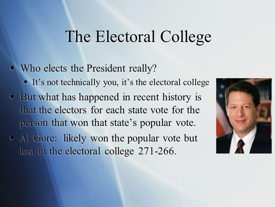The Electoral College Who elects the President really? Its not technically you, its the electoral college But what has happened in recent history is t
