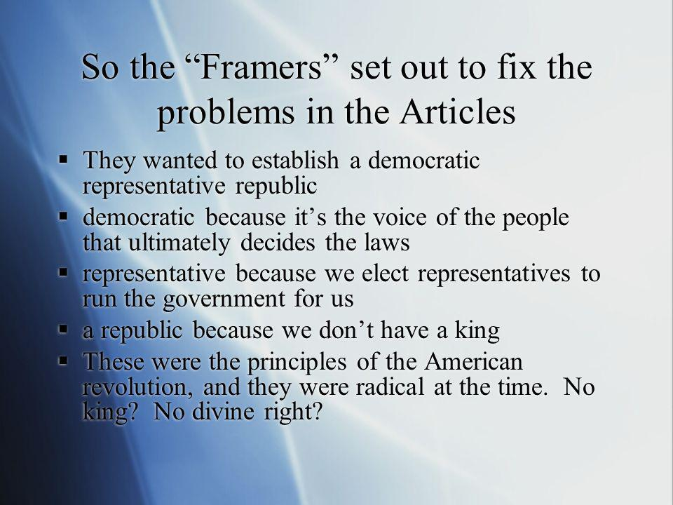 So the Framers set out to fix the problems in the Articles They wanted to establish a democratic representative republic democratic because its the vo