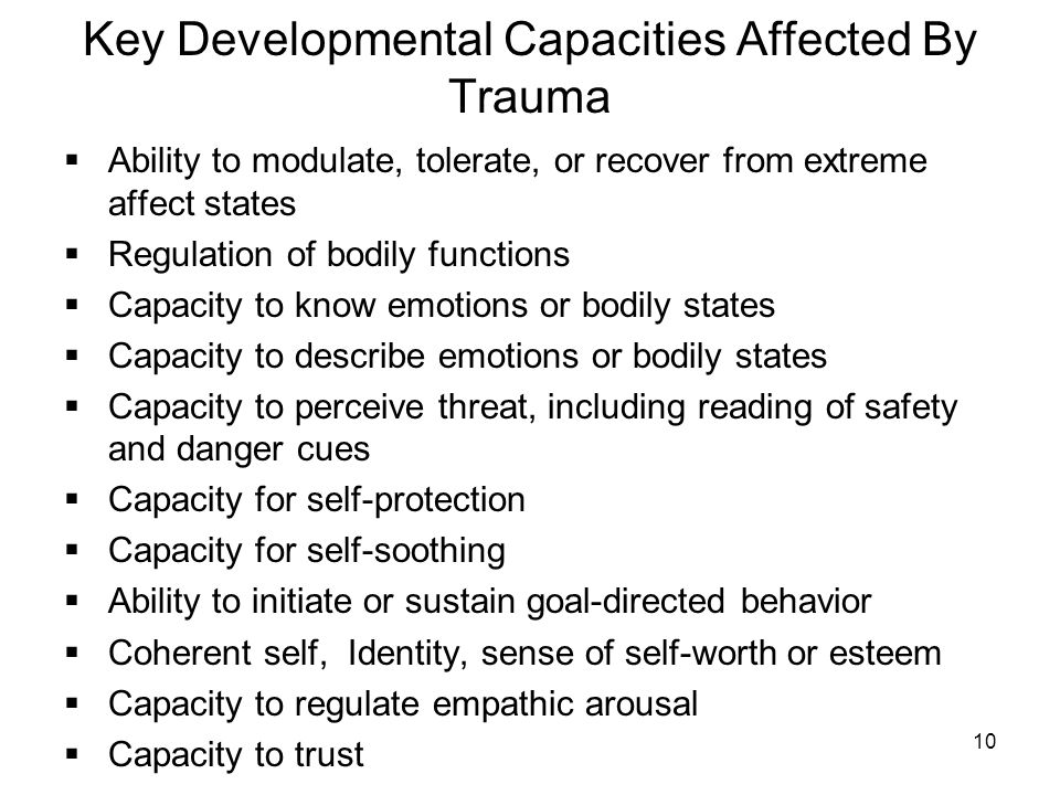 10 Key Developmental Capacities Affected By Trauma Ability to modulate, tolerate, or recover from extreme affect states Regulation of bodily functions