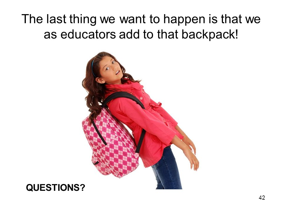 42 The last thing we want to happen is that we as educators add to that backpack! QUESTIONS?
