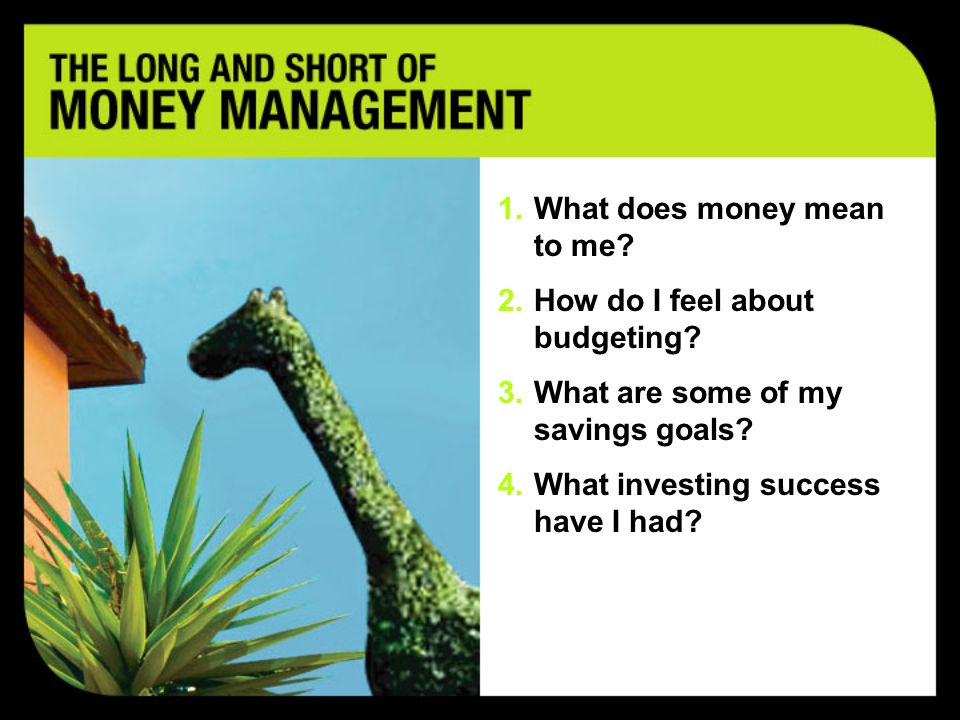 Develop a positive relationship to money Create a budget that works Develop a savings plan Learn about investing