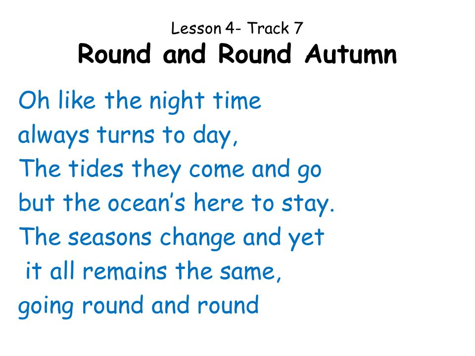 Lesson 4- Track 7 Round and Round Autumn Oh like the night time always turns to day, The tides they come and go but the oceans here to stay. The seaso