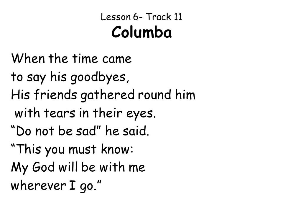 Lesson 6- Track 11 Columba When the time came to say his goodbyes, His friends gathered round him with tears in their eyes. Do not be sad he said. Thi