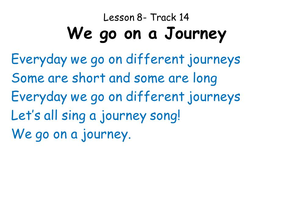 Lesson 8- Track 14 We go on a Journey Everyday we go on different journeys Some are short and some are long Everyday we go on different journeys Lets