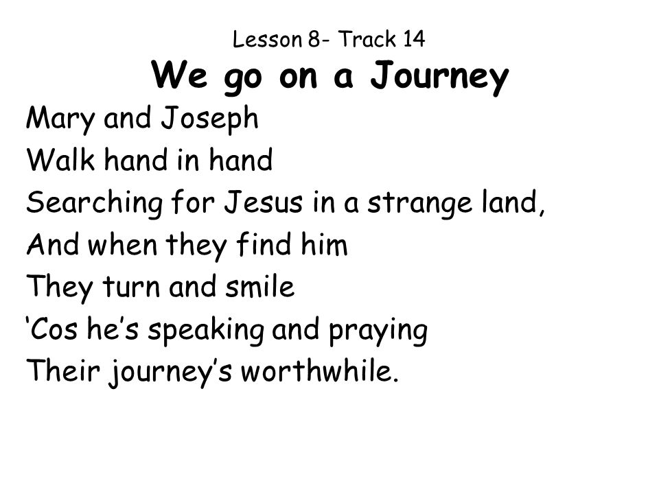 Lesson 8- Track 14 We go on a Journey Mary and Joseph Walk hand in hand Searching for Jesus in a strange land, And when they find him They turn and sm