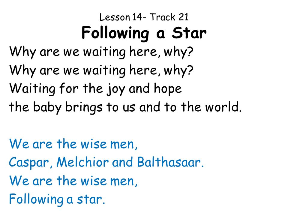 Lesson 14- Track 21 Following a Star Why are we waiting here, why? Waiting for the joy and hope the baby brings to us and to the world. We are the wis
