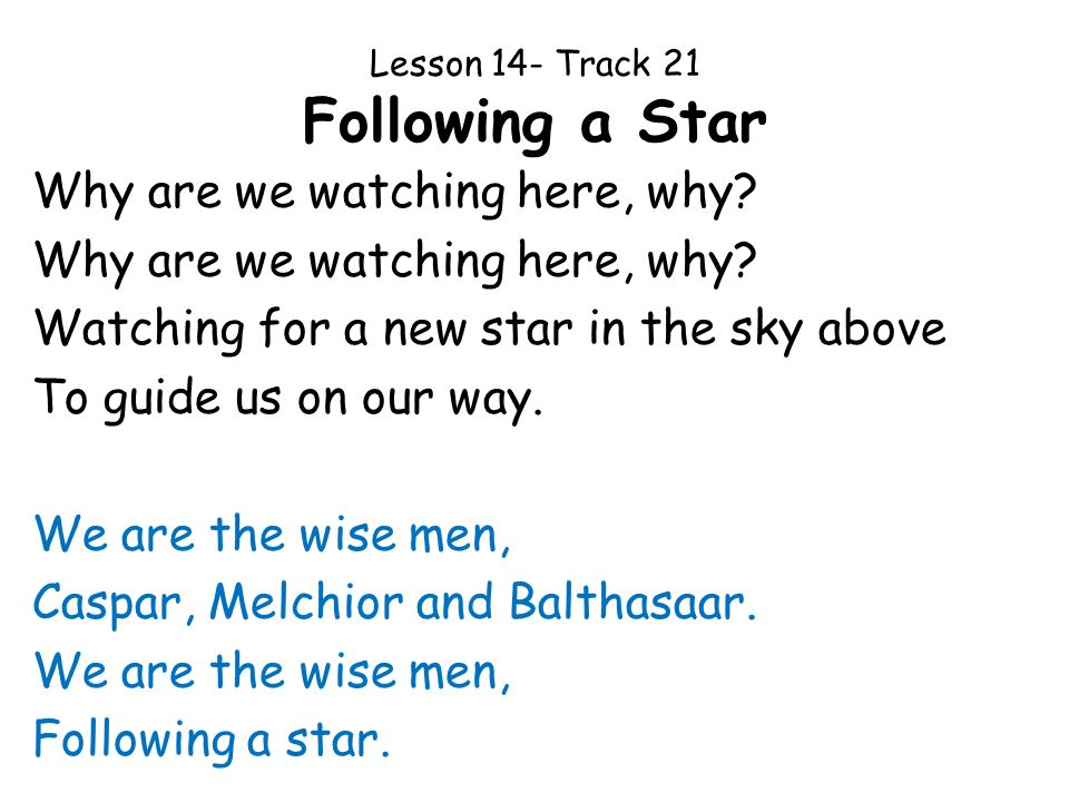 Lesson 14- Track 21 Following a Star Why are we watching here, why? Watching for a new star in the sky above To guide us on our way. We are the wise m
