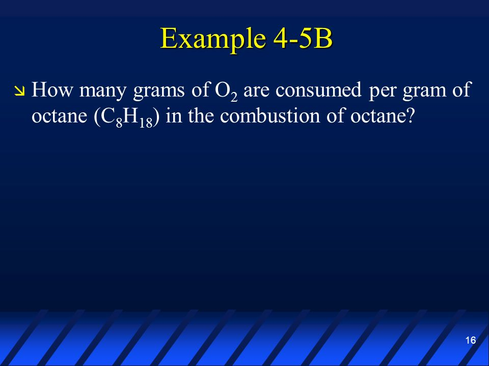 16 Example 4-5B How many grams of O 2 are consumed per gram of octane (C 8 H 18 ) in the combustion of octane?