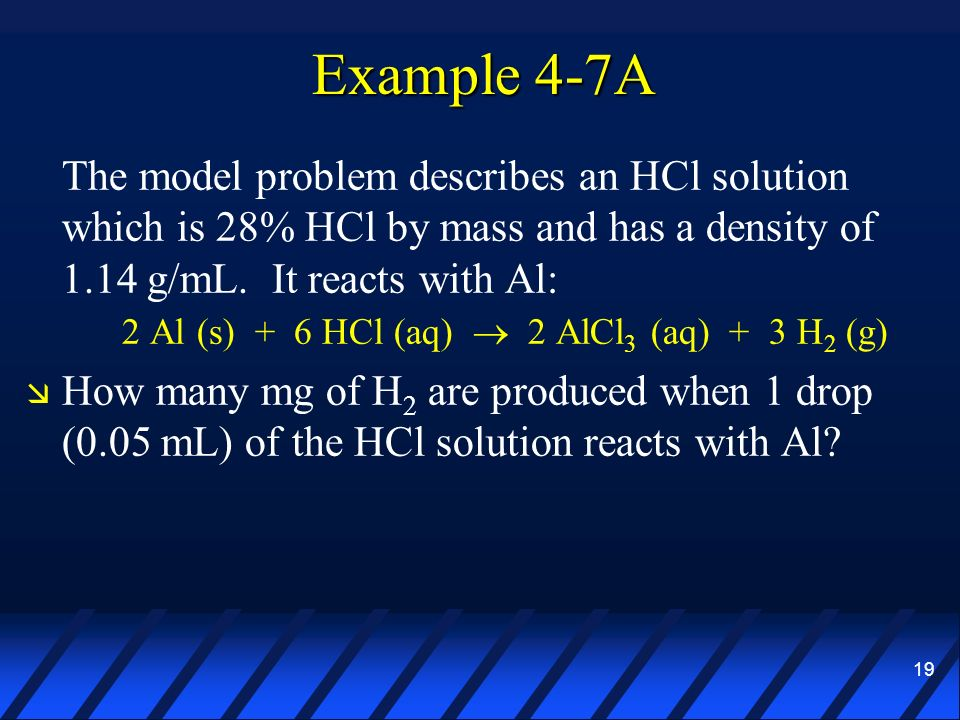 19 Example 4-7A The model problem describes an HCl solution which is 28% HCl by mass and has a density of 1.14 g/mL. It reacts with Al: 2 Al (s) + 6 H