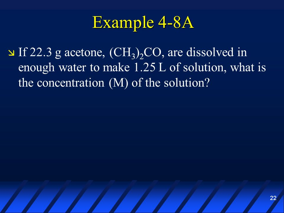 22 Example 4-8A If 22.3 g acetone, (CH 3 ) 2 CO, are dissolved in enough water to make 1.25 L of solution, what is the concentration (M) of the soluti