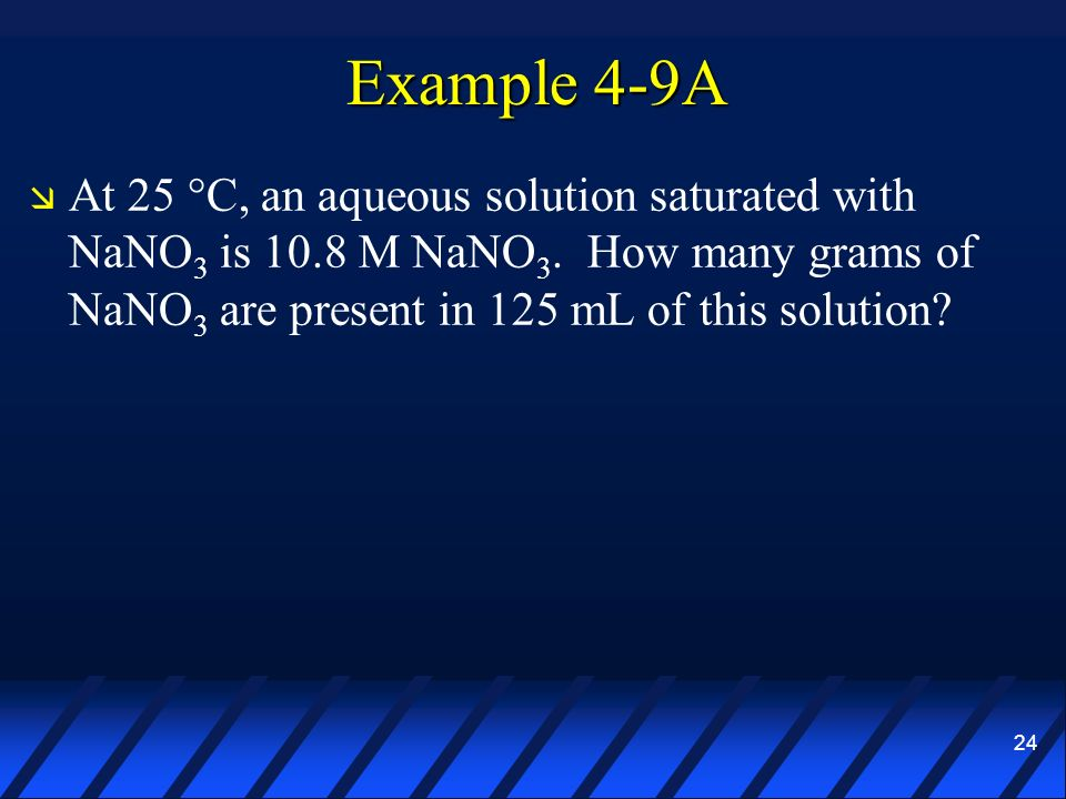 24 Example 4-9A At 25 °C, an aqueous solution saturated with NaNO 3 is 10.8 M NaNO 3. How many grams of NaNO 3 are present in 125 mL of this solution?