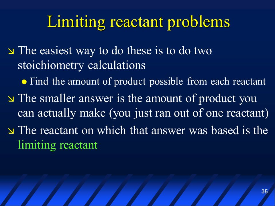 35 Limiting reactant problems The easiest way to do these is to do two stoichiometry calculations Find the amount of product possible from each reacta