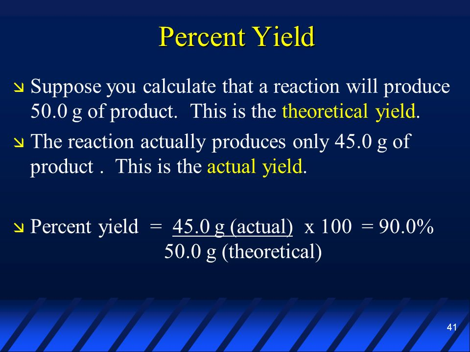41 Percent Yield Suppose you calculate that a reaction will produce 50.0 g of product. This is the theoretical yield. The reaction actually produces o