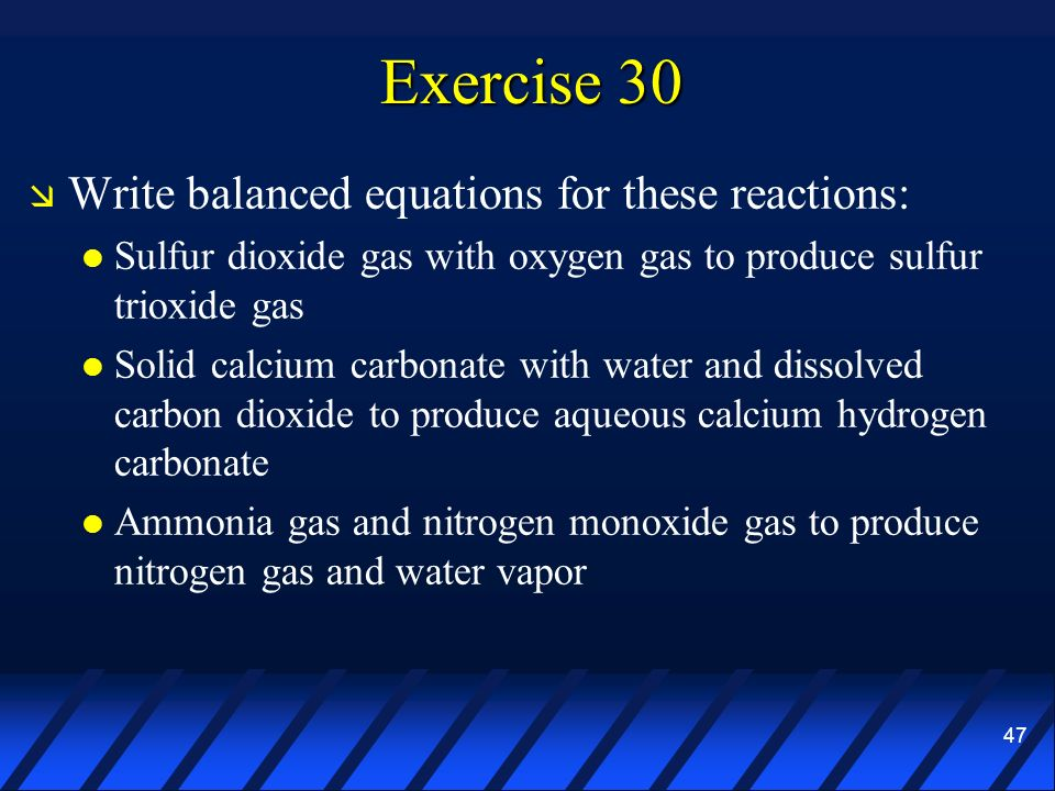 47 Exercise 30 Write balanced equations for these reactions: Sulfur dioxide gas with oxygen gas to produce sulfur trioxide gas Solid calcium carbonate