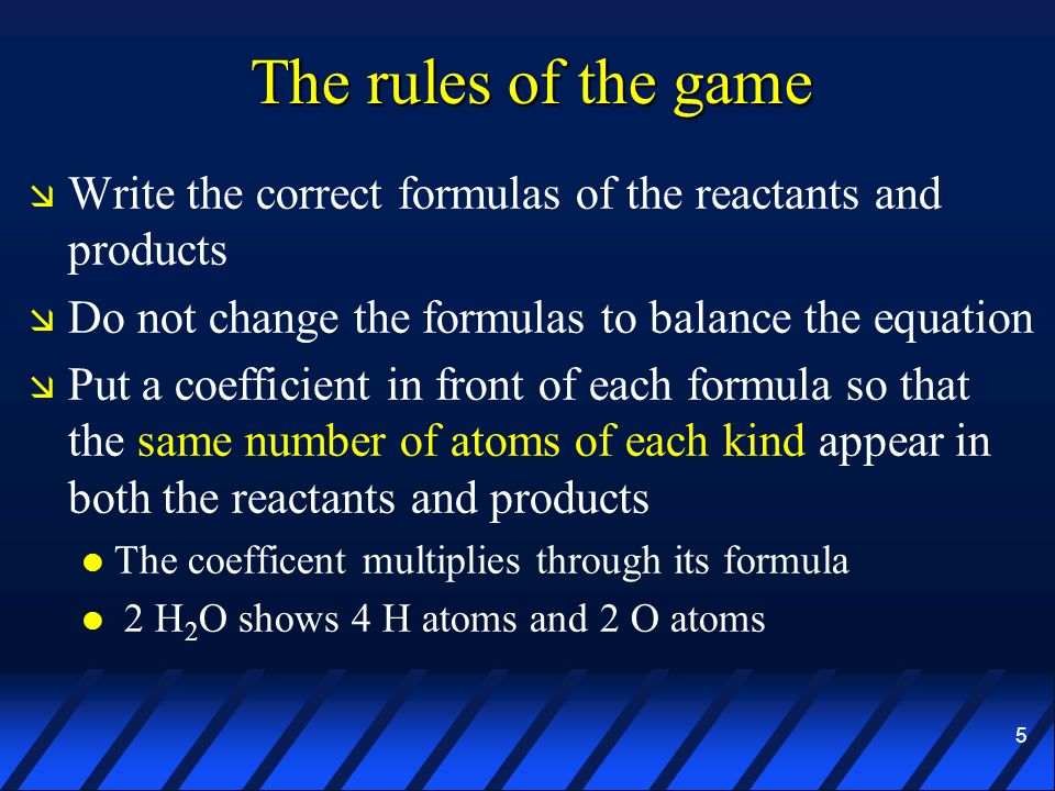 5 The rules of the game Write the correct formulas of the reactants and products Do not change the formulas to balance the equation Put a coefficient
