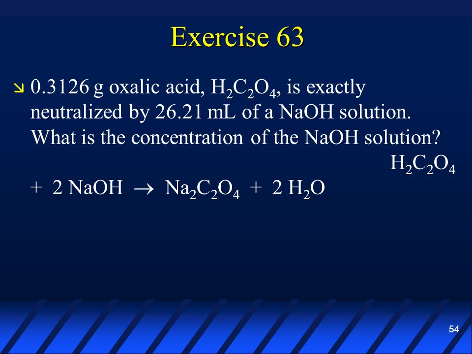54 Exercise 63 0.3126 g oxalic acid, H 2 C 2 O 4, is exactly neutralized by 26.21 mL of a NaOH solution. What is the concentration of the NaOH solutio