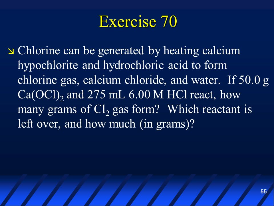55 Exercise 70 Chlorine can be generated by heating calcium hypochlorite and hydrochloric acid to form chlorine gas, calcium chloride, and water. If 5