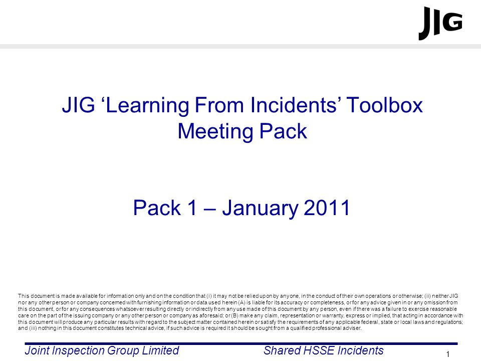 Joint Inspection Group LimitedShared HSSE Incidents 1 JIG Learning From Incidents Toolbox Meeting Pack Pack 1 – January 2011 This document is made ava