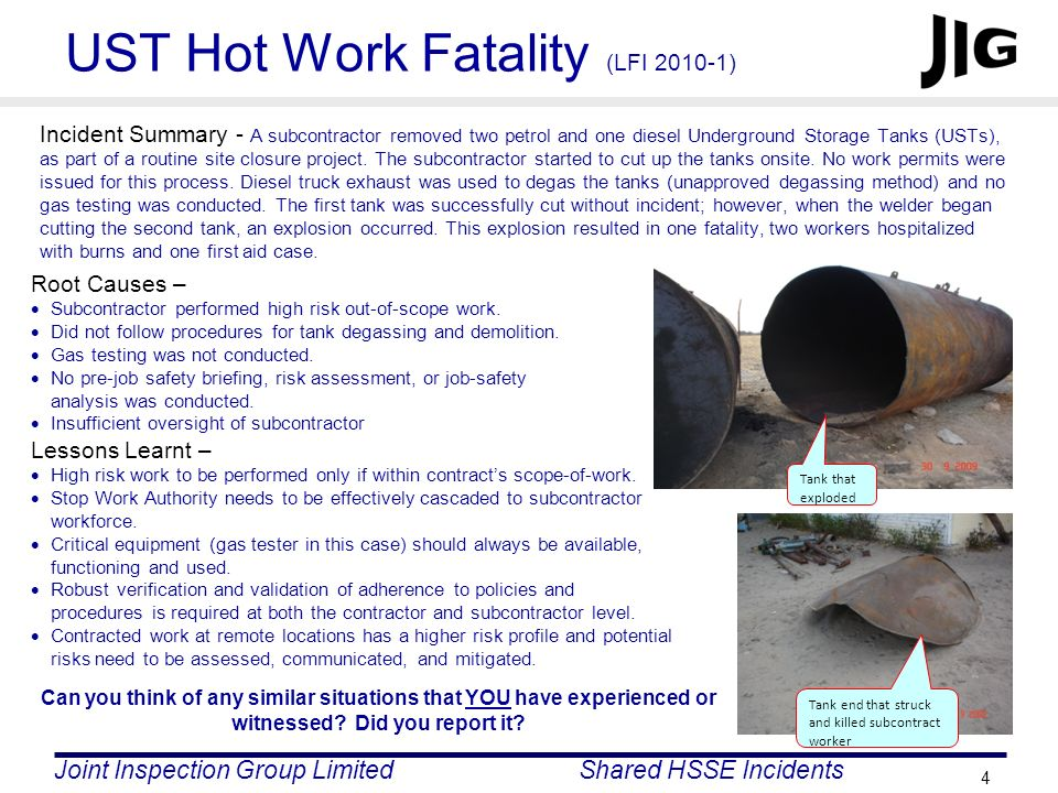 Joint Inspection Group LimitedShared HSSE Incidents 4 UST Hot Work Fatality (LFI 2010-1) Incident Summary - A subcontractor removed two petrol and one