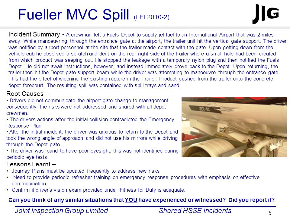 Joint Inspection Group LimitedShared HSSE Incidents 5 Fueller MVC Spill (LFI 2010-2) Incident Summary - A crewman left a Fuels Depot to supply jet fue