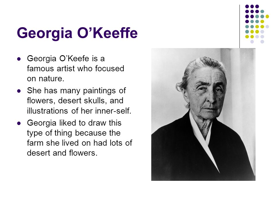 Georgia OKeeffe Georgia OKeefe is a famous artist who focused on nature. She has many paintings of flowers, desert skulls, and illustrations of her in