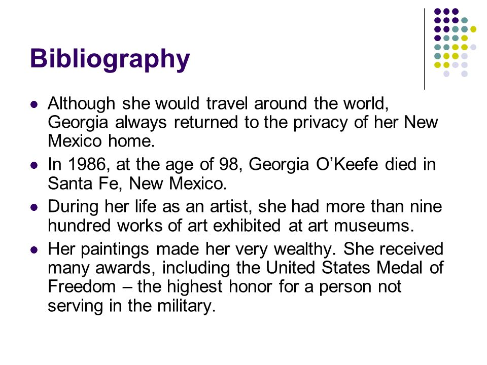 Bibliography Although she would travel around the world, Georgia always returned to the privacy of her New Mexico home. In 1986, at the age of 98, Geo