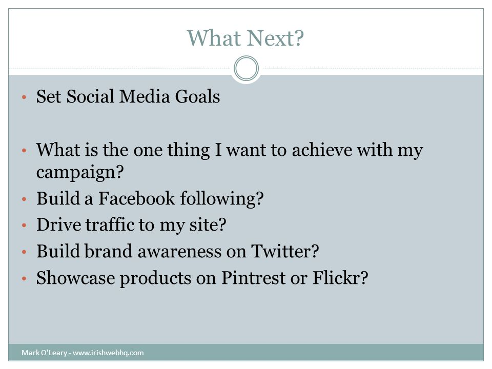 What Next. Set Social Media Goals What is the one thing I want to achieve with my campaign.