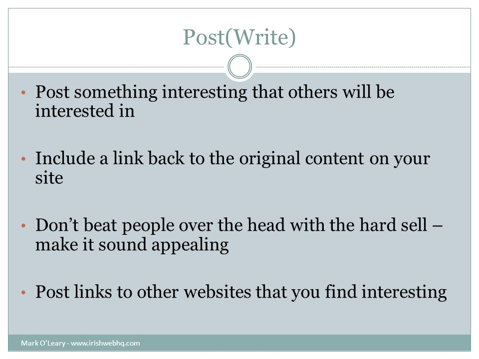 Post(Write) Post something interesting that others will be interested in Include a link back to the original content on your site Dont beat people over the head with the hard sell – make it sound appealing Post links to other websites that you find interesting Mark O Leary -