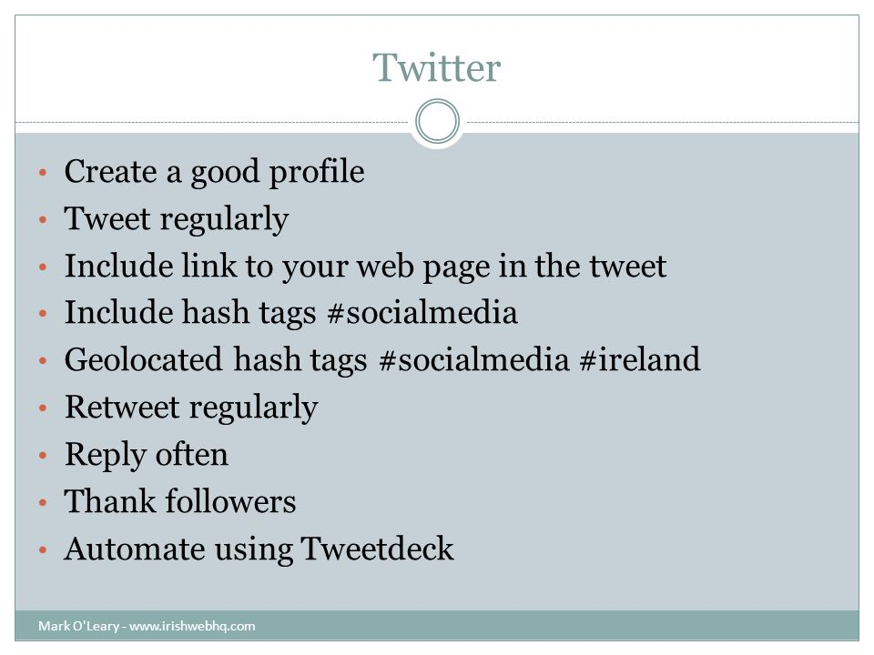 Twitter Create a good profile Tweet regularly Include link to your web page in the tweet Include hash tags #socialmedia Geolocated hash tags #socialmedia #ireland Retweet regularly Reply often Thank followers Automate using Tweetdeck Mark O Leary -