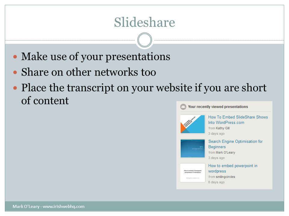 Slideshare Make use of your presentations Share on other networks too Place the transcript on your website if you are short of content Mark O Leary -