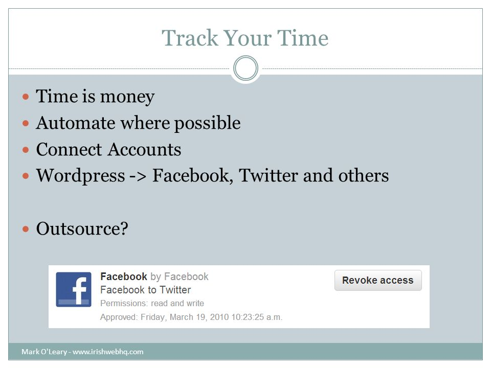 Track Your Time Time is money Automate where possible Connect Accounts Wordpress -> Facebook, Twitter and others Outsource.