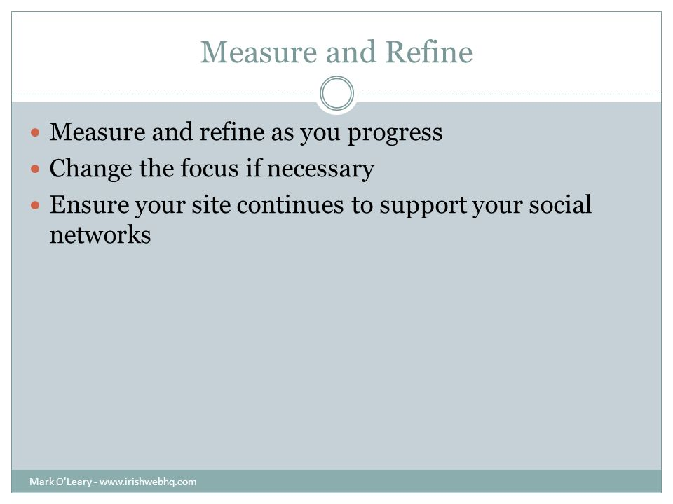 Measure and Refine Measure and refine as you progress Change the focus if necessary Ensure your site continues to support your social networks Mark O Leary -